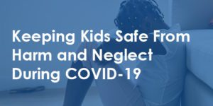 Keeping Kids Safe From Harm and Neglect During COVID19